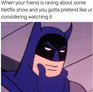 Nobody cares what show you like anymore. by pancakepickles FOLLOW HERE 4 MORE MEMES.: When your friend is raving about some  Netflix show and you gotta pretend like ur  considering watching it  adam.the.creator Nobody cares what show you like anymore. by pancakepickles FOLLOW HERE 4 MORE MEMES.