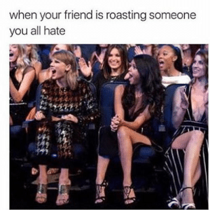 Imagine funny, selena gomez, and Taylor Swift: when your friend is roasting someone  you all hate Imagine funny, selena gomez, and Taylor Swift