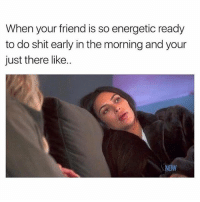 Chill, Memes, and Shit: When your friend is so energetic ready  to do shit early in the morning and your  just there like..  NOW Ew plz chill the fuck out 😭😩(@girlsthinkimfunny 💕) (am aware 2nd you're is wrong 🙌🏼😘)