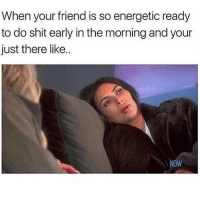 Funny, Memes, and Shit: When your friend is so energetic ready  to do shit early in the morning and your  just there like..  NOW SarcasmOnly