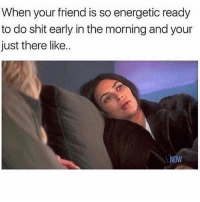 Memes, Shit, and Sleep: When your friend is so energetic ready  to do shit early in the morning and your  just there like..  NOW Just let me sleep
