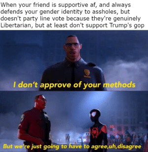 Af, Party, and Weird: When your friend is supportive af, and always  defends your gender identity to assholes, but  doesn't party line vote because they're genuinely  Libertarian, but at least don't support Trump's gop  I don't approve of your methods  But we're just going to have to agree,uh,disagree Honestly have a weird af friendship with this guy. Like at least when he does vote Republican it's generally those closer to the libertarian party, but it still feels weird sometimes since he's not as passionate about social and government change as me. Honestly great friend tho and very supportive