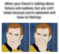 absolutelynotmeirl: When your friend is talking about  failure and sadness, but you can't  relate because you're awesome and  have no feelings. absolutelynotmeirl