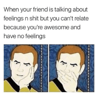 Can't help you with this one my niggs ¯\_(ツ)_-¯: When your friend is talking about  feelings n shit but you can't relate  because you're awesome and  have no feelings Can't help you with this one my niggs ¯\_(ツ)_-¯