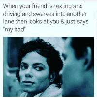 "Bad, Driving, and Memes: When your friend is texting and  driving and swerves into another  lane then looks at you & just says  my bad"" Aw hell nah! Pull over! MexicansProblemas"