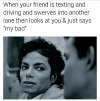 """texting and driving: When your friend is texting and  driving and swerves into another  lane then looks at you & just says  my bad"""""""
