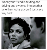 """Bad, Driving, and Funny: When your friend is texting and  driving and swerves into another  lane then looks at you & just says  my bad"""" We all have a idiotic friend"""