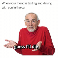 Driving, Memes, and Texting: When your friend is texting and driving  with you in the car  guess l'll die We all have a friend that does this.. 😂🤦‍♂️ WSHH