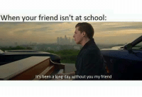 Memes, School, and Been: When your friend isn't at school  It's been a long day without you my friend