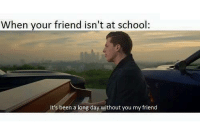 Memes, School, and Been: When your friend isn't at school:  It's been a long day without you my friend