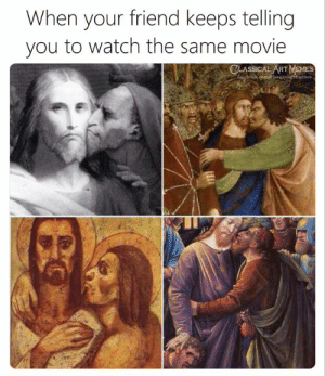 Memes, Movie, and Watch: When your friend keeps telling  you to watch the same movie  CLASSICAL ART MEMES  ebook comfelassjealartmemes