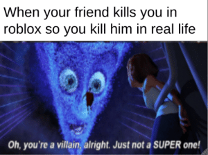 only gamers will get this: When your friend kills you in  roblox so you kill him in real life  Oh, you're a villain, alright. Just not a SUPER one! only gamers will get this