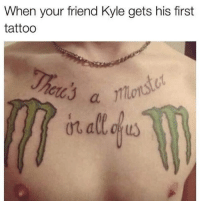 Tattoo, Dank Memes, and Sick: When your friend Kyle gets his first  tattoo  cl So sick