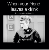 Memes, 🤖, and Friend-Leaving: When your friend  leaves a drink  @goodgirl withbadthoughts  on't you dare! Down it! goodgirlwithbadthoughts 💅🏼