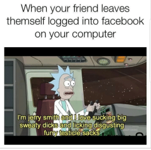 Dicks, Facebook, and Computer: When your friend leaves  themself logged into facebook  on your computer  I'm ierry smith ànd lIlove suckina big  sweaty dicks and lickina disqusting  Turry testicle sacks Ill just.. leave this here