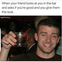 Af, Friends, and Funny: When your friend looks at you in the bar  and asks if you're good and you give them  this look Yah im lit af lol😂😂😂👀