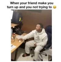 Memes, Turn Up, and 🤖: When your friend make you  turn up and you not trying toe Always that one friend 😂😂🤣