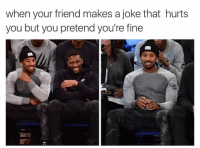 Friends, Jokes, and Girl Memes: when your friend makes a joke that hurts  you but you pretend you're fine