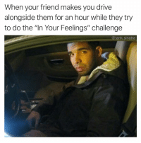 "Keke, are you almost done: When your friend makes you drive  alongside them for an hour while they try  to do the ""In Your Feelings"" challenge  @tank.sinatra Keke, are you almost done"