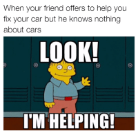Cars, Memes, and Help: When your friend offers to help you  fix your car but he knows nothing  about cars  LOOK!  I'M HELPING! Thanks for nothing. Car memes