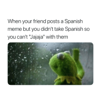 """Meme, Spanish, and Friend: When your friend posts a Spanish  meme but you didn't take Spanish so  you can't Jajaja"""" with them Jajaja 😂"""