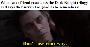 Meme, Good, and Insomnia: When your friend rewatches the Dark Knight trilogy  and says they weren't as  good as he remembers:  Don't lose your way. An Insomnia meme