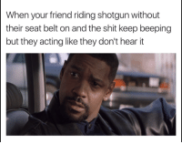 Shit, Acting, and Friend: When your friend riding shotgun without  their seat belt on and the shit keep beeping  but they acting like they don't hear it
