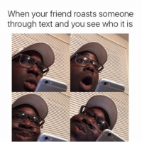 Memes, Roast, and 🤖: When your friend roasts someone  through text and you see who it is Don't we all?😈