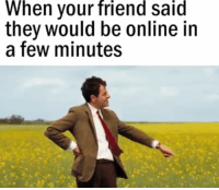 Friend Said: When your friend said  they would be online in  a few minutes