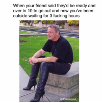 Memes, 🤖, and Outsiders: When your friend said they'd be ready and  over in 10 to go out and now you've been  outside waiting for 3 fucking hours  @drinksforgays Literally WTF Susan 👠👠