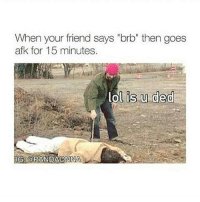 "Friends, Lol, and Memes: When your friend says ""brb"" then goes  afk for 15 minutes.  lol is u ded  OG8 GOPANDAONONNA Tag that friend below!😊❤️ 🔥Follow 👉@IJFXL👈 For More Content🔥 ❤️DOUBLE-TAP🔰TAG SOME FRIENDS👥 📺YouTube: IJFXL📺Link in my Bio📺 💦133K STRONG!!!💦 - - GTA GTA5 MLG codmeme InfiniteWarfare MWR GamingMemes YouTube Relatable Like4Like Like4Follow Minecraft Rainbowsix GamingPosts CallOfDuty BlackOps3 Cod Bo3 Gaming PC Xbox Xbox360 Playstation Ps4 XboxOne CSGO Gamer Battlefield1 FaZeClan Via: @pandaonna"