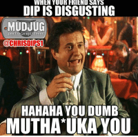 Dumb Meme: WHEN YOUR FRIEND SAYS  DIPISDISGUSTING  MUDJUG  portable spittoons  @CHRISDIRST  HAHAHA YOU DUMB  MUTHA UKA YOU