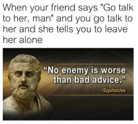 "bad advice: When your friend says ""Go talk  to her, man"" and you go talk to  her and she tells you to leave  her alone  ""No enemy is worse  than bad advice.'  -Sophocles"