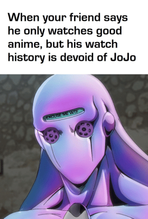 He may as well be devoid of dignity: When your friend says  he only watches good  anime, but his watch  history is devoid of JoJo  EXCUSE ME WTF He may as well be devoid of dignity