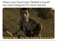 "Judas moments before betraying Jesus of Nazareth (ca 44ad): When your friend says ""Reddit is stupid""  but uses Instagram for dank memes  Ds  Degenerates like.you belong on a cross Judas moments before betraying Jesus of Nazareth (ca 44ad)"