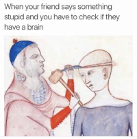 Brain, Friend, and Believe: When your friend says something  stupid and you have to check if they  have a brain i cant believe this is me to @_________sext____________ everyday...