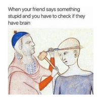 Brain, Classical Art, and Friend: When your friend says something  stupid and you have to check if they  have brain Are u stoopid