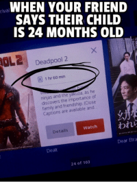 Family, The Worst, and Deadpool: WHEN YOUR FRIEND  SAYS THEIR CHILD  IS 24 MONTHS OLD  rival  Deadpool 2  R 1 hr 60 min  ninjas and the yakuza, as he  discovers the importance of  family and friendship. (Close  Captions are available and  幻  Watch われら  Details  Dear Etra  Dealt  24 of 103 The worst people
