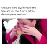 Uber, Girl Memes, and Been: when your friend says they called the  Uber and you have 4 min to get the  drunkest you've ever been real