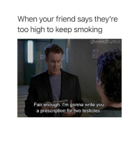 Smoking, Weed, and Marijuana: When your friend says they're  too high to keep smoking  @weedhumor  Fair enough. I'm gonna write you  a prescription for two testicles These ain't the minor leagues step it up 😤