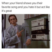@memes has the dankest memes. Definitely worth following: When your friend shows you their  favorite song and you hate it but act like  it's great @memes has the dankest memes. Definitely worth following