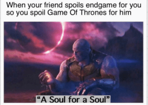 "Dank, Game of Thrones, and Memes: When your friend spoils endgame for you  so you spoil Game Of Thrones for hinm  ""A Soul for a Soul"" Perfectly balanced, as all things should be by wingsofligma MORE MEMES"