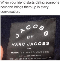 "Dating, Friends, and Ups: When your friend starts dating someone  new and brings them up in every  conversation.  BY  MARC JACOBS  FOR  MARC BY MARC JACOBS  IN COLLAe ORATION WITH  MARC JACOBS FOR MARC  BY MARC JACOBS We GET it, Ashley, you and Dave are ""literally soul mates"" @basicbitchfoundation"