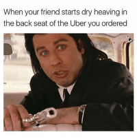 Don't you fuck up my 5 star rating dammit: When your friend starts dry heaving in  the back seat of the Uber you ordered Don't you fuck up my 5 star rating dammit