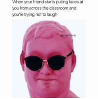Meme, Memes, and Classroom: When your friend starts pulling faces at  you from across the classroom and  you're trying not to laugh  @mem  zar U can't call yourself a meme connoisseur if you don't follow @memezar 😂