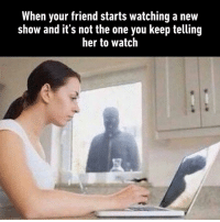 Dank, Watch, and 🤖: When your friend starts watching a new  show and it's not the one you keep telling  her to watch You betrayed me.