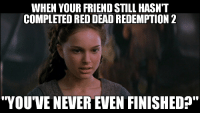 """Outrageous, Never, and Red Dead Redemption: WHEN YOUR FRIEND STILL HASN'T  COMPLETED RED DEAD REDEMPTION 2  """"YOU'VE NEVER EVEN FINISHED?"""""""