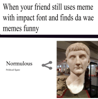 When your friend still uses meme  with impact font and finds da wae  memes funny  Normulous  Political figure
