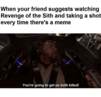 Meme, Revenge, and Sith: When your friend suggests watching  Revenge of the Sith and taking a shot  every time there's a meme  You're going to get us both killed! Sorry Master