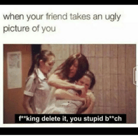 😂😂 funny lol lmao quotes bitchesbelike ctfu funnymemes laugh hilarious niggasbelike fun friends memes dafuq stewpidass jokes joking epic quoteoftheday instagood humor savage fuckery dumb nochill cray imdead nofucksgiven @stewpidasstees grouptext: when your friend takes an ugly  picture of you  f**king delete it, you stupid b**ch 😂😂 funny lol lmao quotes bitchesbelike ctfu funnymemes laugh hilarious niggasbelike fun friends memes dafuq stewpidass jokes joking epic quoteoftheday instagood humor savage fuckery dumb nochill cray imdead nofucksgiven @stewpidasstees grouptext